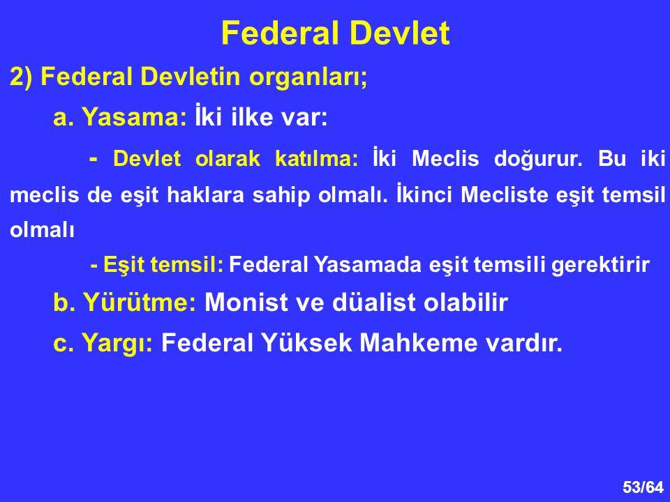 53/64 Federal Devlet 2) Federal Devletin organları; a. Yasama: İki ilke var: - Devlet olarak katılma: İki Meclis doğurur. Bu iki meclis de eşit haklar