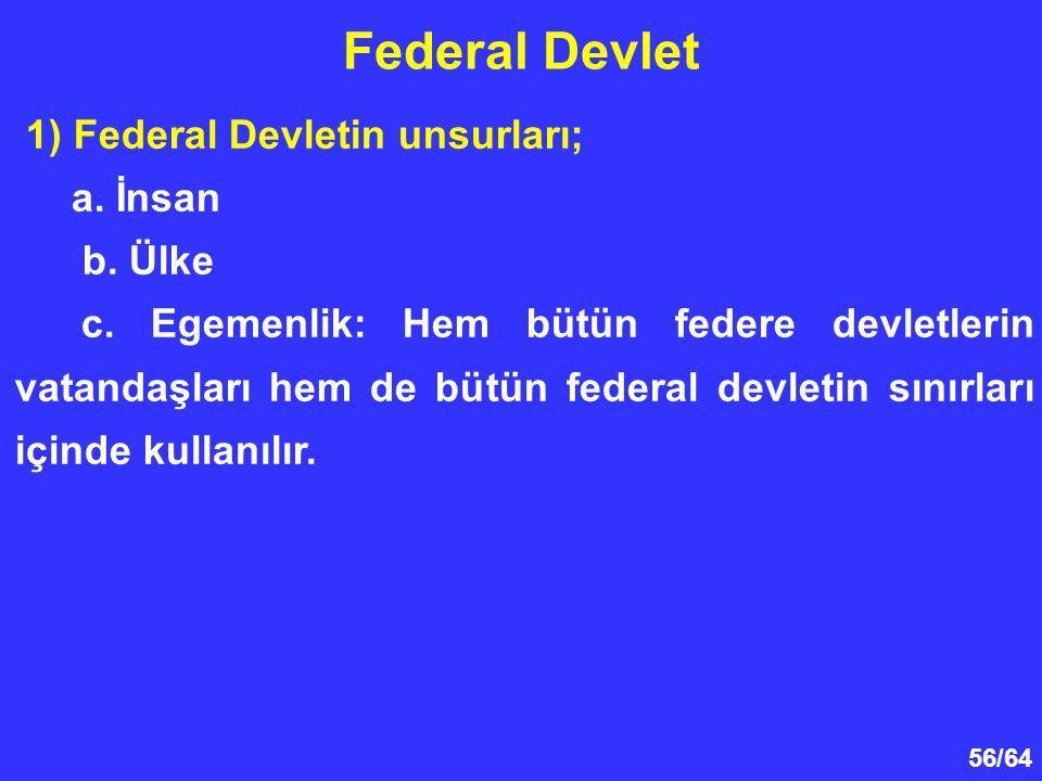 56/64 Federal Devlet 1) Federal Devletin unsurları; a. İnsan b. Ülke c. Egemenlik: Hem bütün federe devletlerin vatandaşları hem de bütün federal devl
