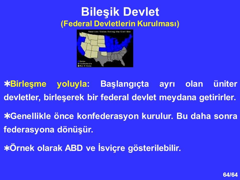 64/64  Birleşme yoluyla: Başlangıçta ayrı olan üniter devletler, birleşerek bir federal devlet meydana getirirler.  Genellikle önce konfederasyon ku