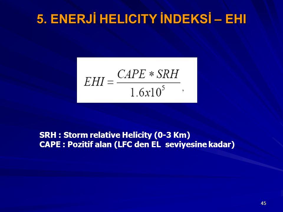45 5. ENERJİ HELICITY İNDEKSİ – EHI SRH : Storm relative Helicity (0-3 Km) CAPE : Pozitif alan (LFC den EL seviyesine kadar)