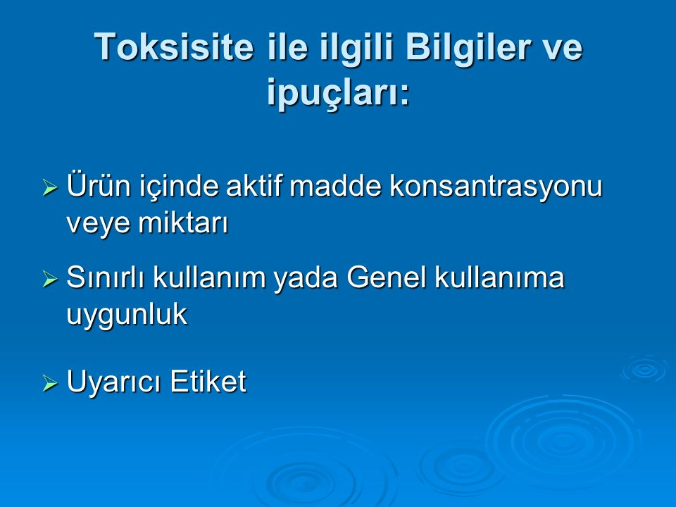 Toksisite ile ilgili Bilgiler ve ipuçları:  Ürün içinde aktif madde konsantrasyonu veye miktarı  Sınırlı kullanım yada Genel kullanıma uygunluk  Uy