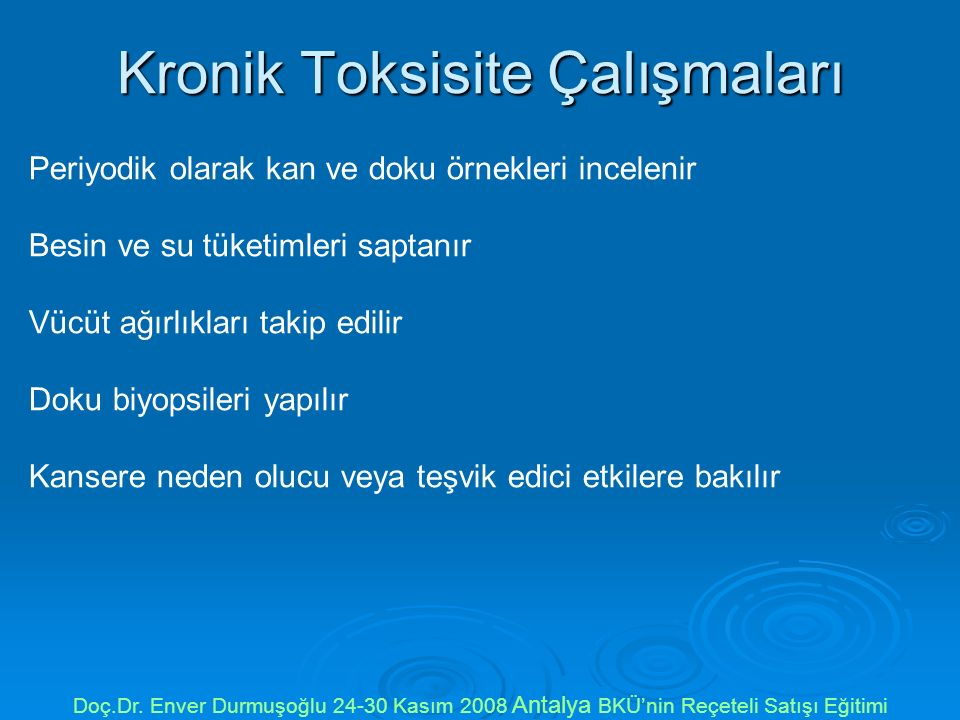 Kronik Toksisite Çalışmaları Periyodik olarak kan ve doku örnekleri incelenir Besin ve su tüketimleri saptanır Vücüt ağırlıkları takip edilir Doku biy