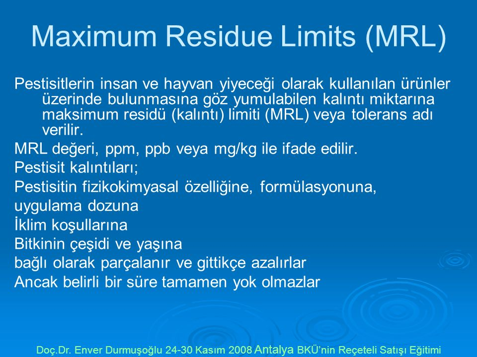 Maximum Residue Limits (MRL) Pestisitlerin insan ve hayvan yiyeceği olarak kullanılan ürünler üzerinde bulunmasına göz yumulabilen kalıntı miktarına m