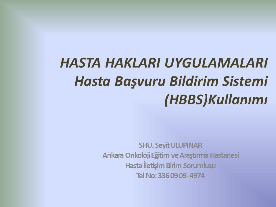 HASTA HAKLARI UYGULAMALARI Hasta Başvuru Bildirim Sistemi (HBBS)Kullanımı SHU. Seyit ULUPINAR Ankara Onkoloji Eğitim ve Araştırma Hastanesi Hasta İlet