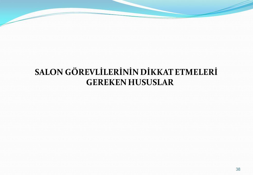SALON GÖREVLİLERİNİN DİKKAT ETMELERİ GEREKEN HUSUSLAR 38