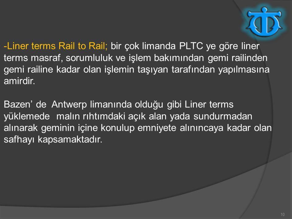 10 -Liner terms Rail to Rail; bir çok limanda PLTC ye göre liner terms masraf, sorumluluk ve işlem bakımından gemi railinden gemi railine kadar olan i