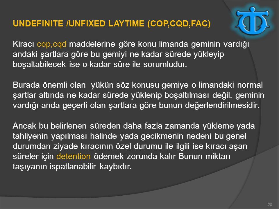 26 UNDEFINITE /UNFIXED LAYTIME (COP,CQD,FAC) Kiracı cop,cqd maddelerine göre konu limanda geminin vardığı andaki şartlara göre bu gemiyi ne kadar süre