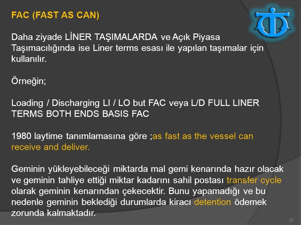 27 FAC (FAST AS CAN) Daha ziyade LİNER TAŞIMALARDA ve Açık Piyasa Taşımacılığında ise Liner terms esası ile yapılan taşımalar için kullanılır. Örneğin