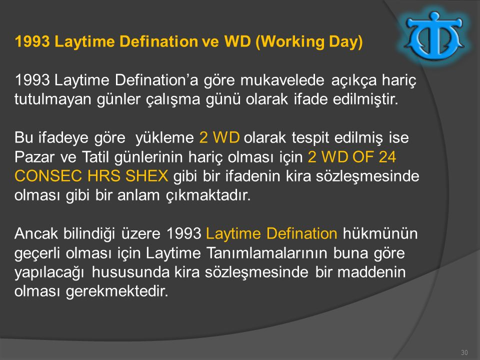 30 1993 Laytime Defination ve WD (Working Day) 1993 Laytime Defination'a göre mukavelede açıkça hariç tutulmayan günler çalışma günü olarak ifade edil
