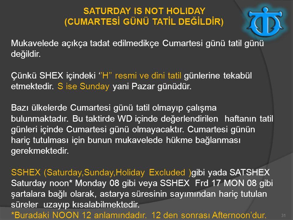 31 SATURDAY IS NOT HOLIDAY (CUMARTESİ GÜNÜ TATİL DEĞİLDİR) Mukavelede açıkça tadat edilmedikçe Cumartesi günü tatil günü değildir. Çünkü SHEX içindeki