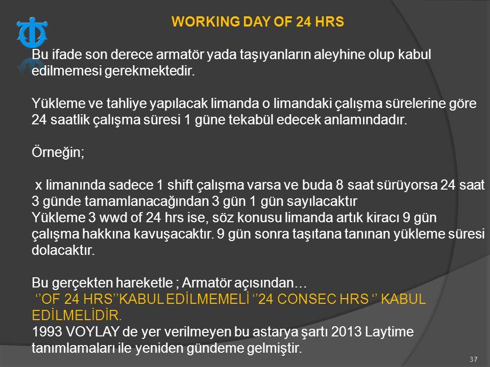 37 WORKING DAY OF 24 HRS Bu ifade son derece armatör yada taşıyanların aleyhine olup kabul edilmemesi gerekmektedir. Yükleme ve tahliye yapılacak lima