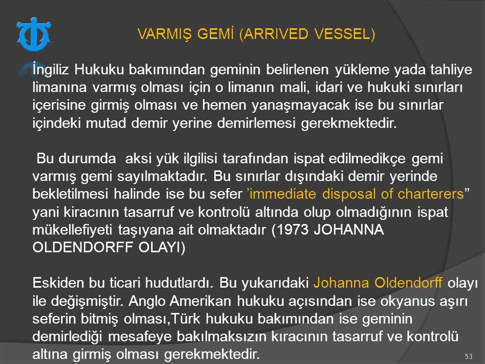 53 VARMIŞ GEMİ (ARRIVED VESSEL) İngiliz Hukuku bakımından geminin belirlenen yükleme yada tahliye limanına varmış olması için o limanın mali, idari ve
