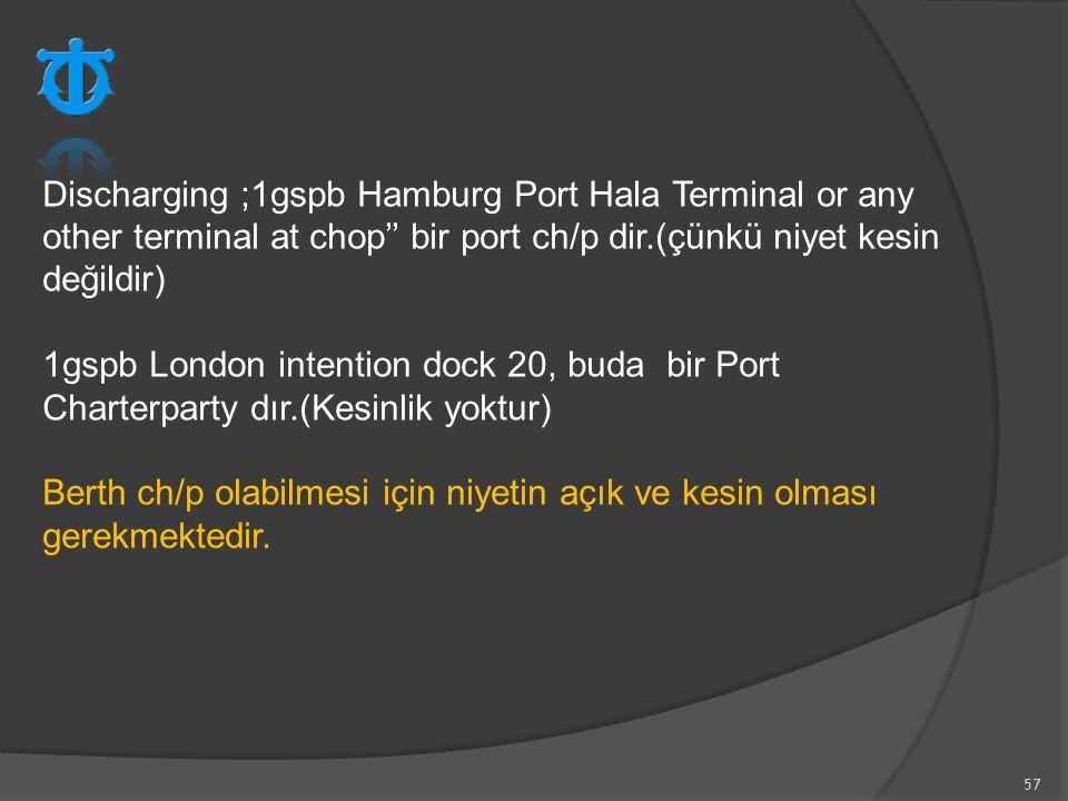 57 Discharging ;1gspb Hamburg Port Hala Terminal or any other terminal at chop'' bir port ch/p dir.(çünkü niyet kesin değildir) 1gspb London intention
