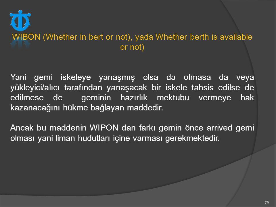 79 WIBON (Whether in bert or not), yada Whether berth is available or not) Yani gemi iskeleye yanaşmış olsa da olmasa da veya yükleyici/alıcı tarafınd
