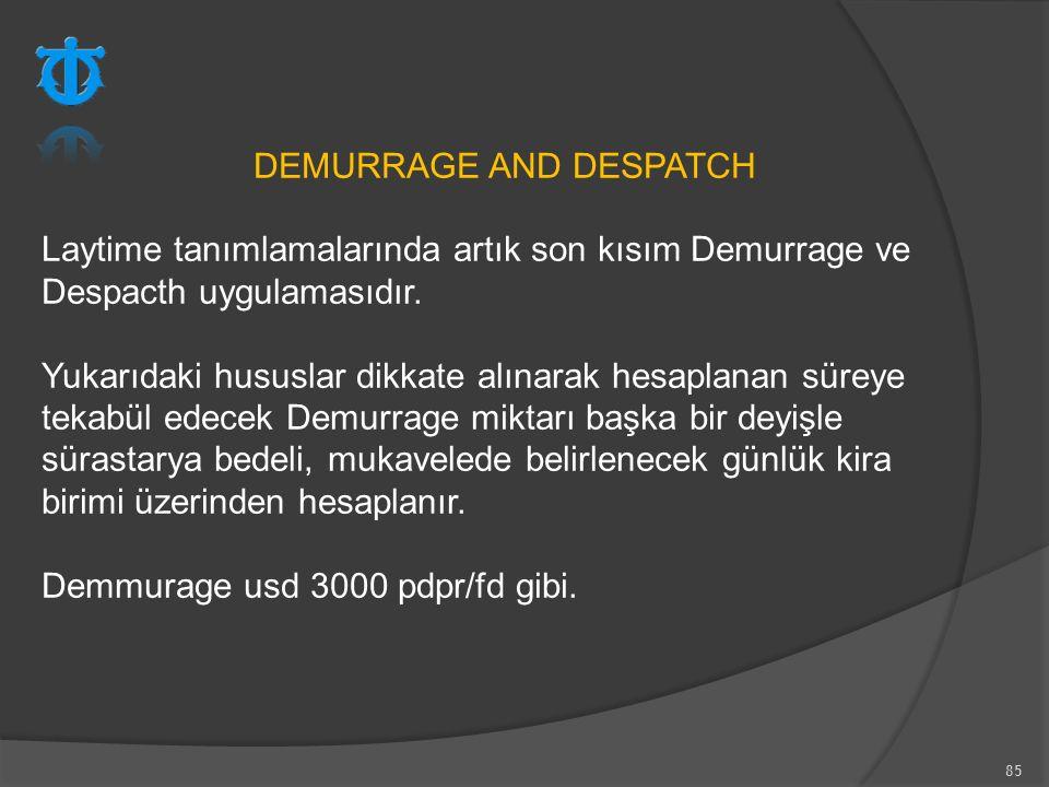 85 DEMURRAGE AND DESPATCH Laytime tanımlamalarında artık son kısım Demurrage ve Despacth uygulamasıdır. Yukarıdaki hususlar dikkate alınarak hesaplana