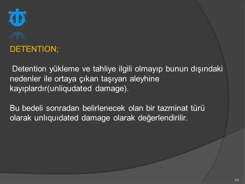 89 DETENTION; Detention yükleme ve tahliye ilgili olmayıp bunun dışındaki nedenler ile ortaya çıkan taşıyan aleyhine kayıplardır(unliqudated damage).