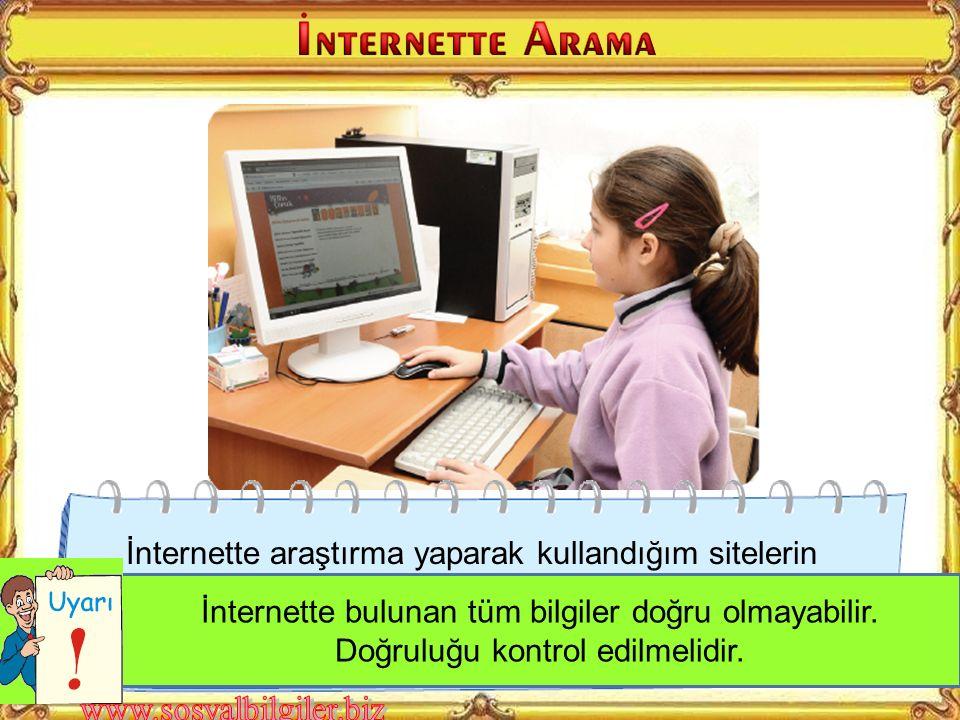 İnternette araştırma yaparak kullandığım sitelerin adreslerini ve erişim saatlerini bilgi fişine not ettim İnternette bulunan tüm bilgiler doğru olmayabilir.