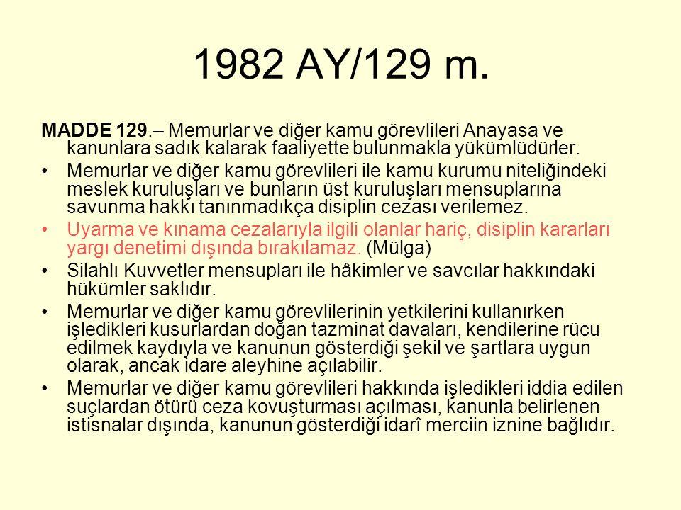 1982 AY/129 m. MADDE 129.– Memurlar ve diğer kamu görevlileri Anayasa ve kanunlara sadık kalarak faaliyette bulunmakla yükümlüdürler. Memurlar ve diğe