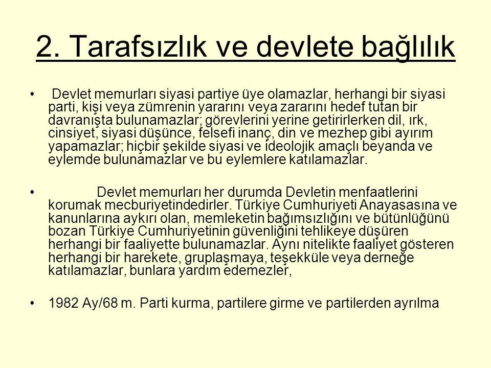 2. Tarafsızlık ve devlete bağlılık Devlet memurları siyasi partiye üye olamazlar, herhangi bir siyasi parti, kişi veya zümrenin yararını veya zararını