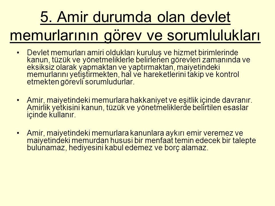 5. Amir durumda olan devlet memurlarının görev ve sorumlulukları Devlet memurları amiri oldukları kuruluş ve hizmet birimlerinde kanun, tüzük ve yönet