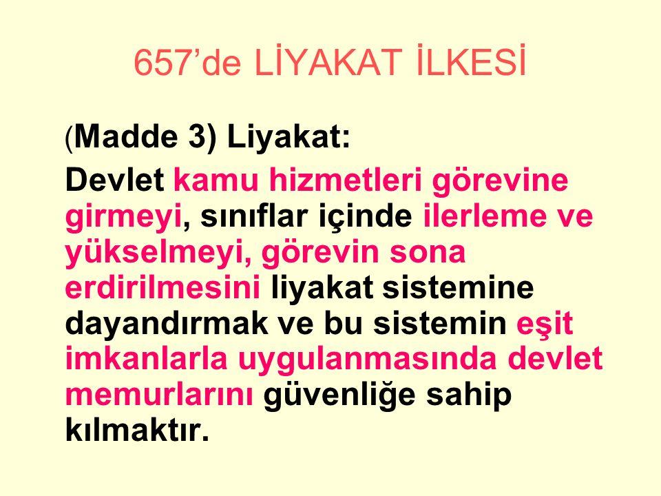 657'de LİYAKAT İLKESİ ( Madde 3) Liyakat: Devlet kamu hizmetleri görevine girmeyi, sınıflar içinde ilerleme ve yükselmeyi, görevin sona erdirilmesini