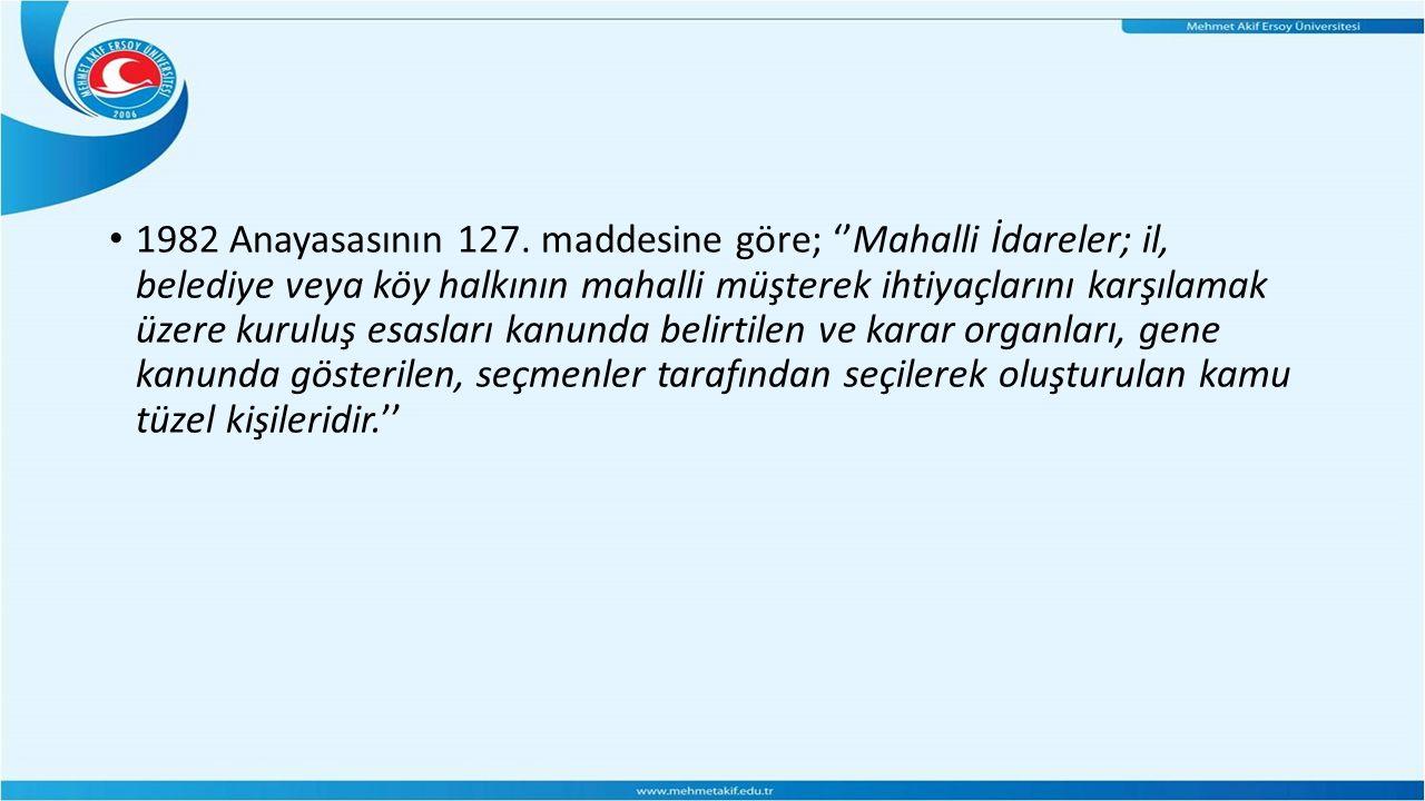 1982 Anayasasının 127. maddesine göre; ''Mahalli İdareler; il, belediye veya köy halkının mahalli müşterek ihtiyaçlarını karşılamak üzere kuruluş esas