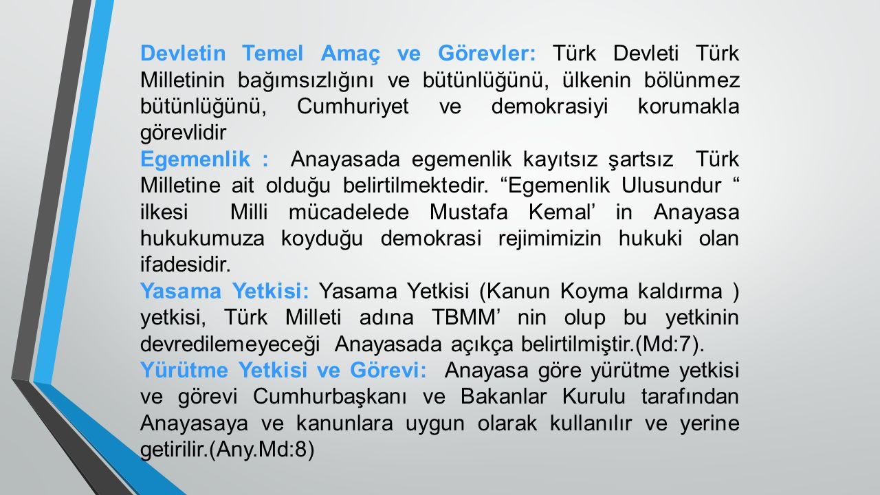 Devletin Temel Amaç ve Görevler: Türk Devleti Türk Milletinin bağımsızlığını ve bütünlüğünü, ülkenin bölünmez bütünlüğünü, Cumhuriyet ve demokrasiyi korumakla görevlidir Egemenlik : Anayasada egemenlik kayıtsız şartsız Türk Milletine ait olduğu belirtilmektedir.