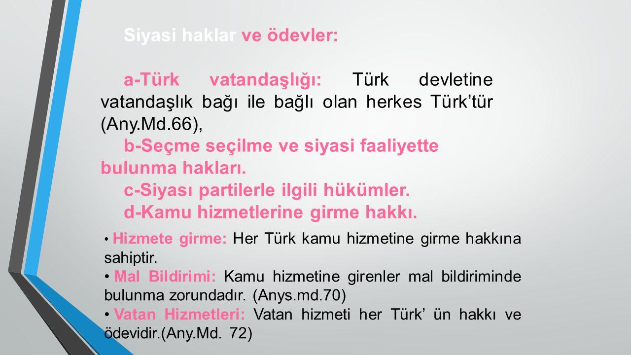 Siyasi haklar ve ödevler: a-Türk vatandaşlığı: Türk devletine vatandaşlık bağı ile bağlı olan herkes Türk'tür (Any.Md.66), b-Seçme seçilme ve siyasi faaliyette bulunma hakları.