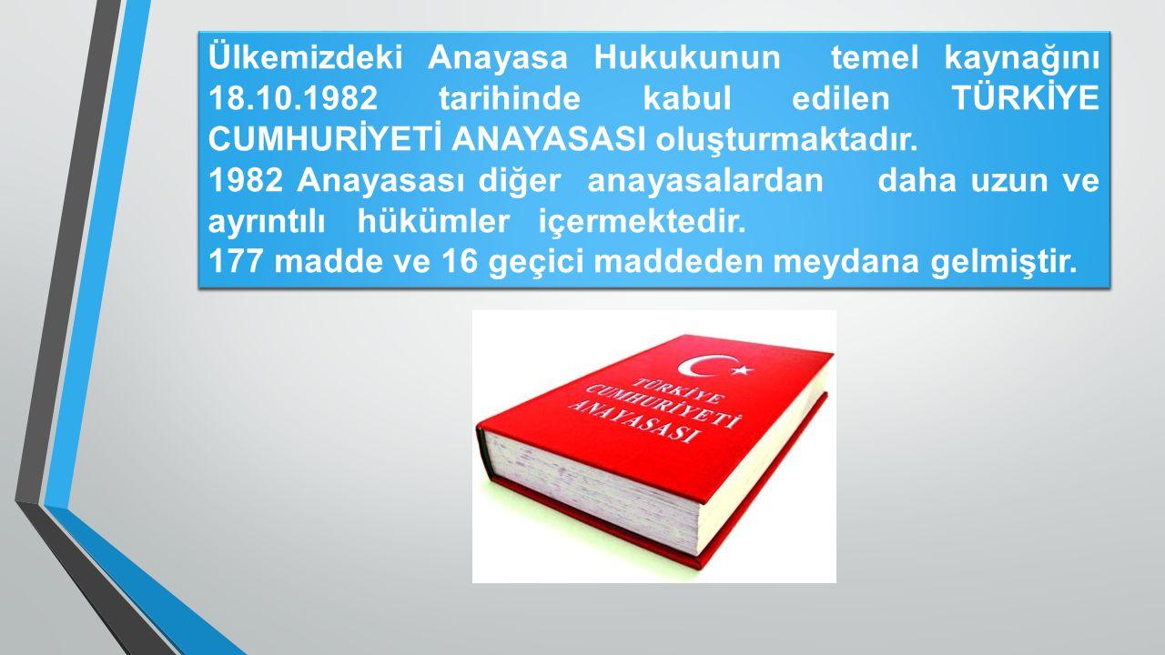 Ülkemizdeki Anayasa Hukukunun temel kaynağını 18.10.1982 tarihinde kabul edilen TÜRKİYE CUMHURİYETİ ANAYASASI oluşturmaktadır. 1982 Anayasası diğer an