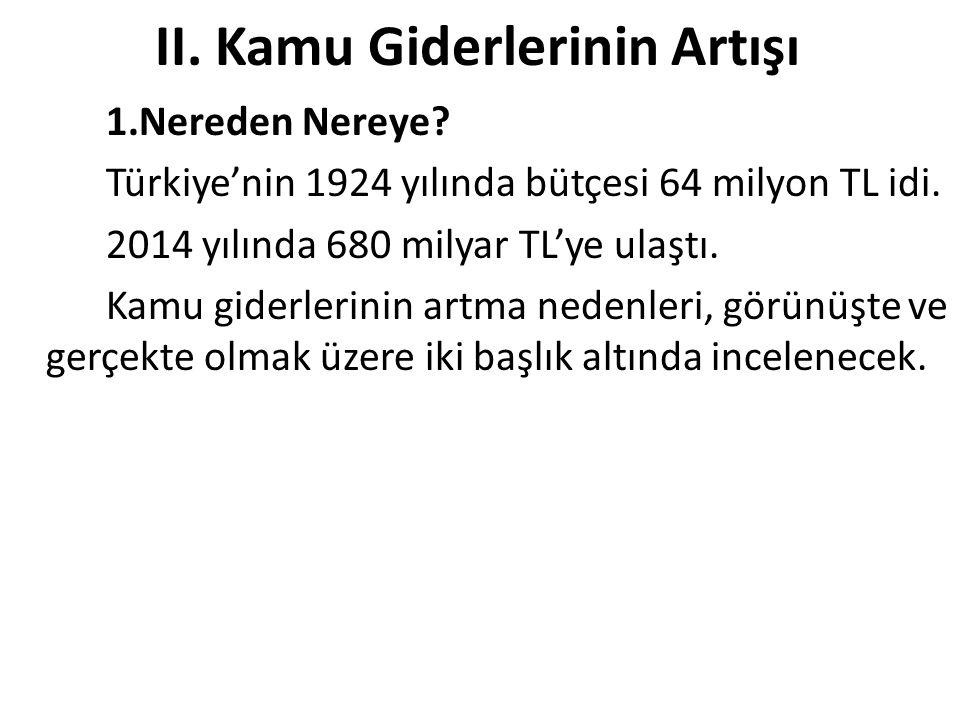 II. Kamu Giderlerinin Artışı 1.Nereden Nereye? Türkiye'nin 1924 yılında bütçesi 64 milyon TL idi. 2014 yılında 680 milyar TL'ye ulaştı. Kamu giderleri