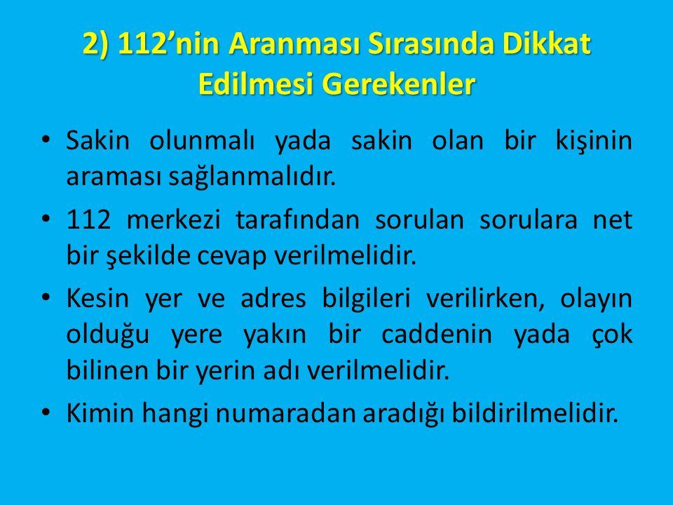 2) 112'nin Aranması Sırasında Dikkat Edilmesi Gerekenler Sakin olunmalı yada sakin olan bir kişinin araması sağlanmalıdır. 112 merkezi tarafından soru