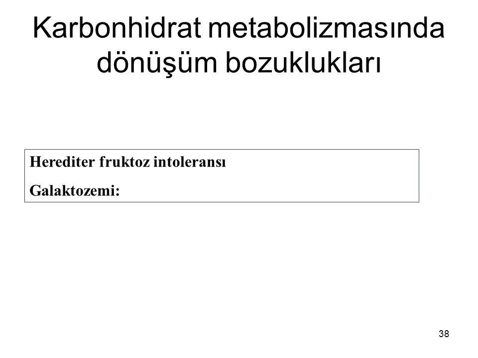 38 Karbonhidrat metabolizmasında dönüşüm bozuklukları Herediter fruktoz intoleransı Galaktozemi: