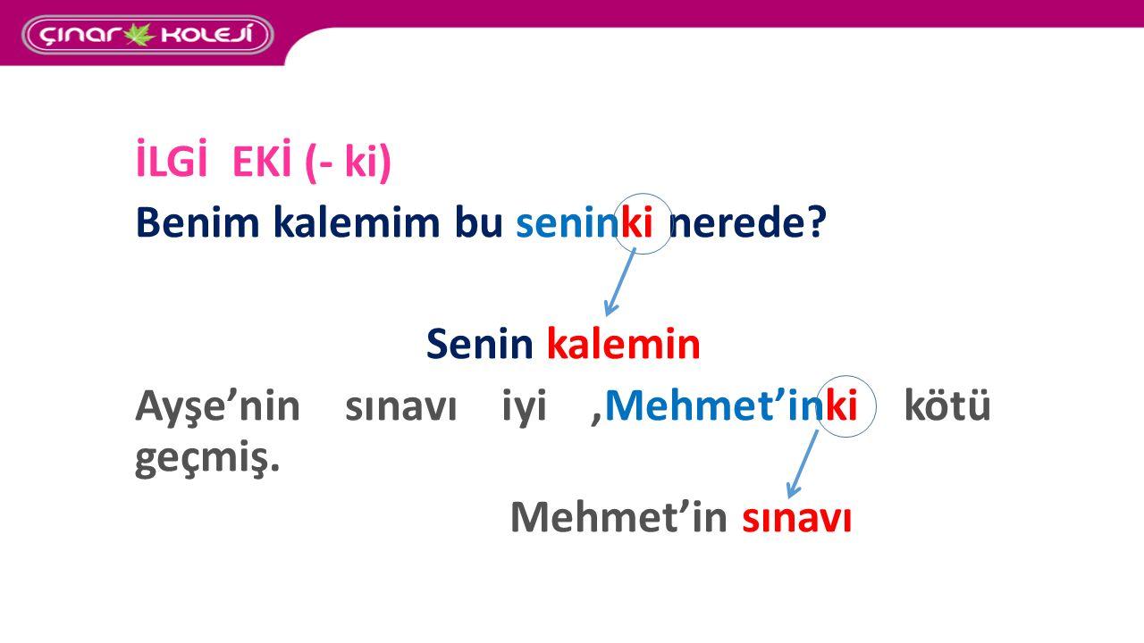 İLGİ EKİ (- ki) Benim kalemim bu seninki nerede? Senin kalemin Ayşe'nin sınavı iyi,Mehmet'inki kötü geçmiş. Mehmet'in sınavı