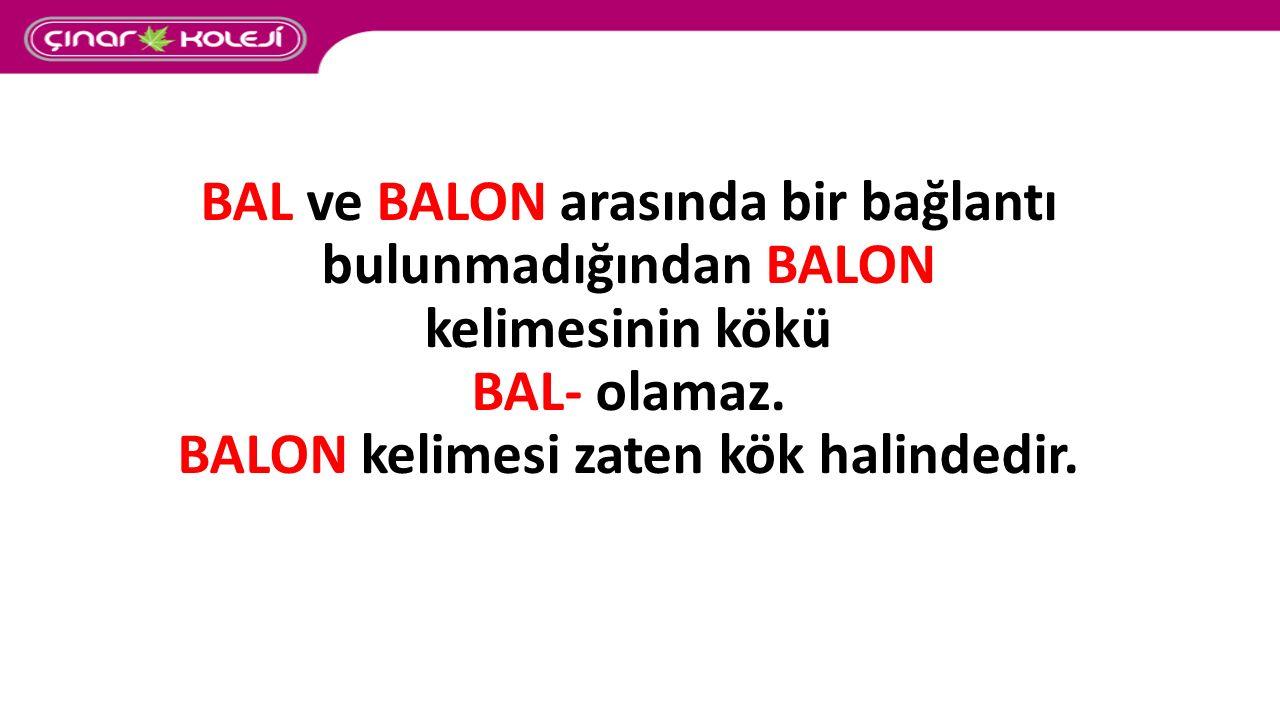 BAL ve BALON arasında bir bağlantı bulunmadığından BALON kelimesinin kökü BAL- olamaz. BALON kelimesi zaten kök halindedir.