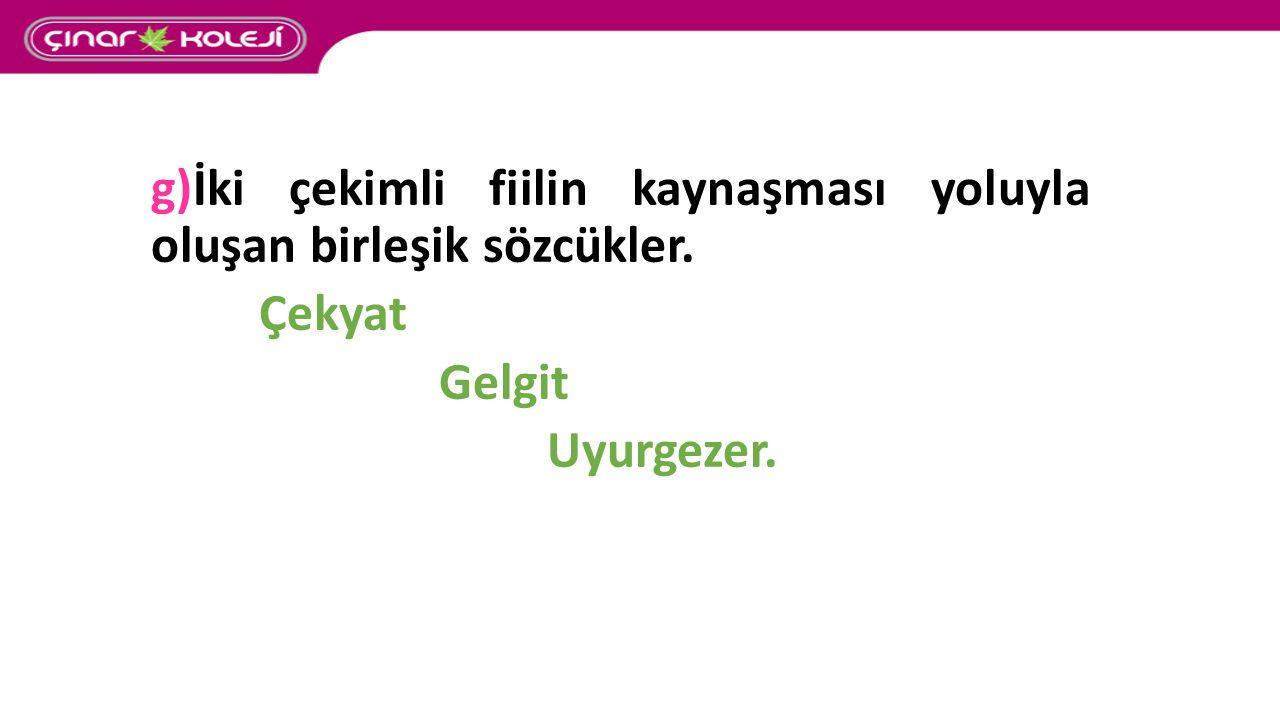 g)İki çekimli fiilin kaynaşması yoluyla oluşan birleşik sözcükler. Çekyat Gelgit Uyurgezer.