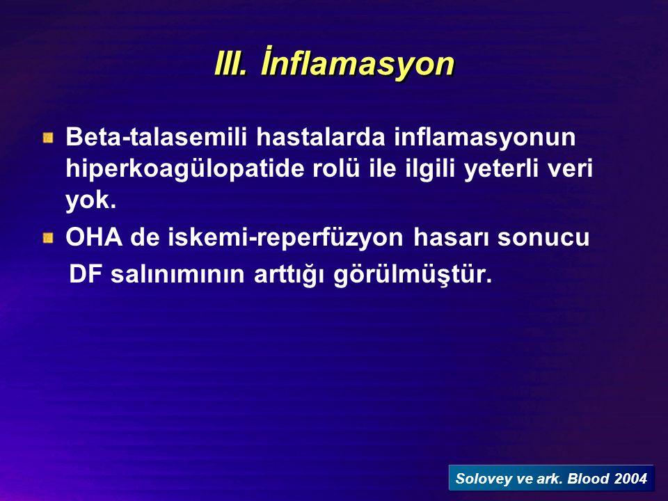 III. İnflamasyon Beta-talasemili hastalarda inflamasyonun hiperkoagülopatide rolü ile ilgili yeterli veri yok. OHA de iskemi-reperfüzyon hasarı sonucu