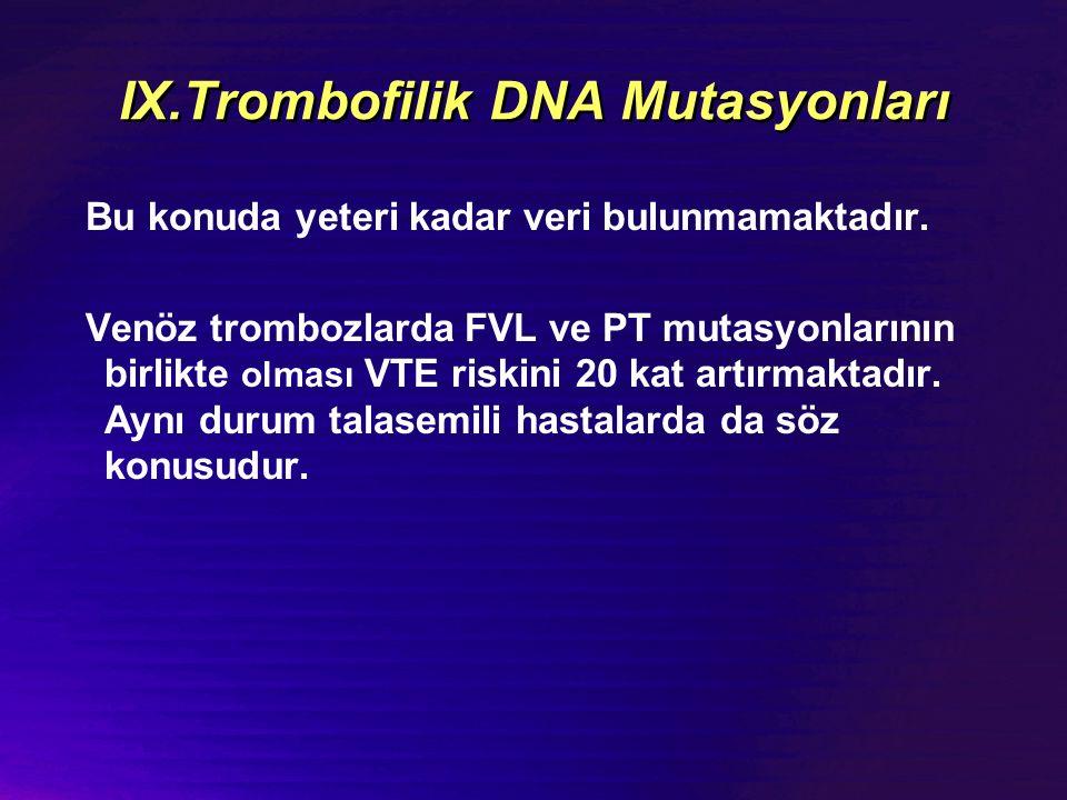 IX.Trombofilik DNA Mutasyonları Bu konuda yeteri kadar veri bulunmamaktadır.