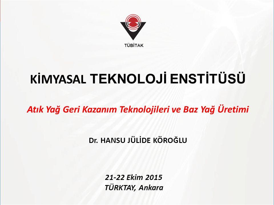 TÜBİTAK KİMYASAL TEKNOLOJİ ENSTİTÜSÜ Atık Yağ Geri Kazanım Teknolojileri ve Baz Yağ Üretimi Dr. HANSU JÜLİDE KÖROĞLU 21-22 Ekim 2015 TÜRKTAY, Ankara T