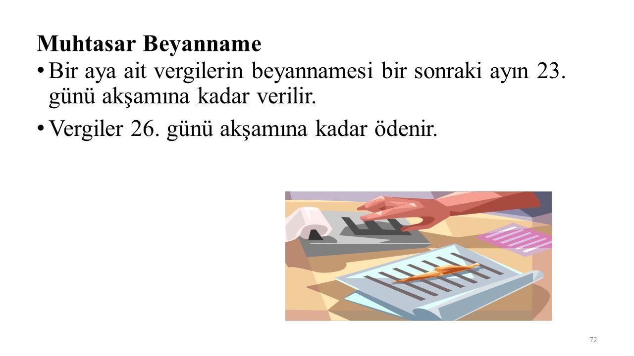 72 Muhtasar Beyanname Bir aya ait vergilerin beyannamesi bir sonraki ayın 23. günü akşamına kadar verilir. Vergiler 26. günü akşamına kadar ödenir.