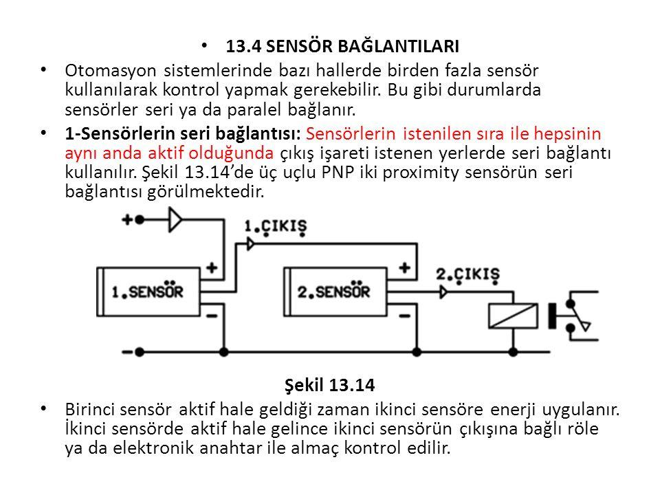 13.4 SENSÖR BAĞLANTILARI Otomasyon sistemlerinde bazı hallerde birden fazla sensör kullanılarak kontrol yapmak gerekebilir. Bu gibi durumlarda sensörl