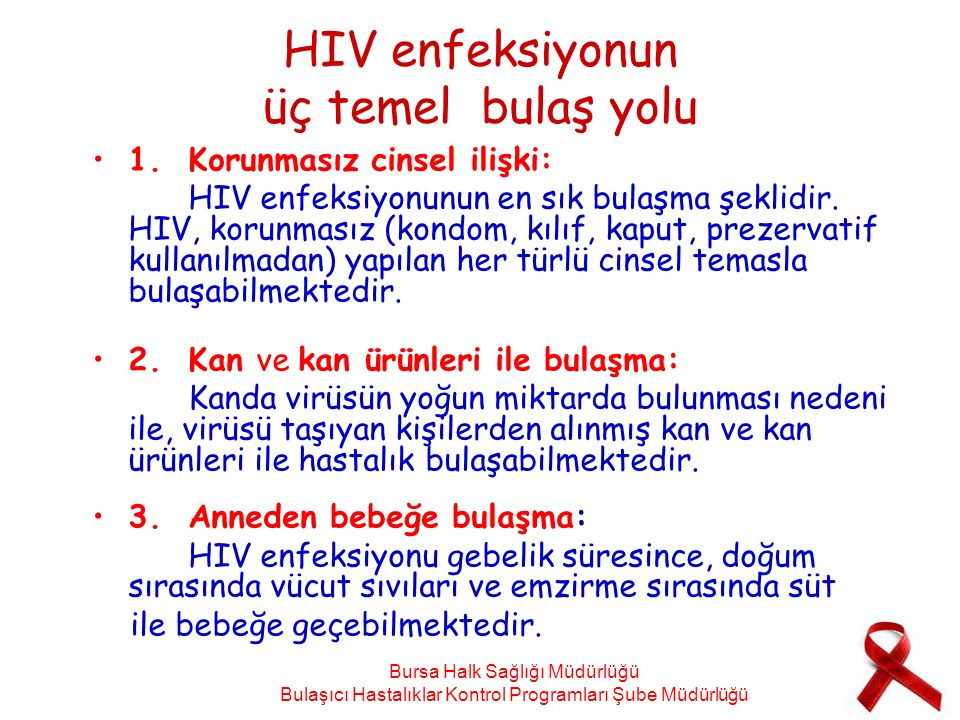 HIV enfeksiyonun üç temel bulaş yolu 1.Korunmasız cinsel ilişki: HIV enfeksiyonunun en sık bulaşma şeklidir. HIV, korunmasız (kondom, kılıf, kaput, pr
