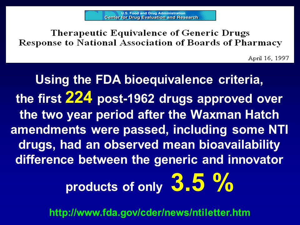 Using the FDA bioequivalence criteria, the first 224 post-1962 drugs approved over the two year period after the Waxman Hatch amendments were passed, including some NTI drugs, had an observed mean bioavailability difference between the generic and innovator products of only 3.5 % http://www.fda.gov/cder/news/ntiletter.htm