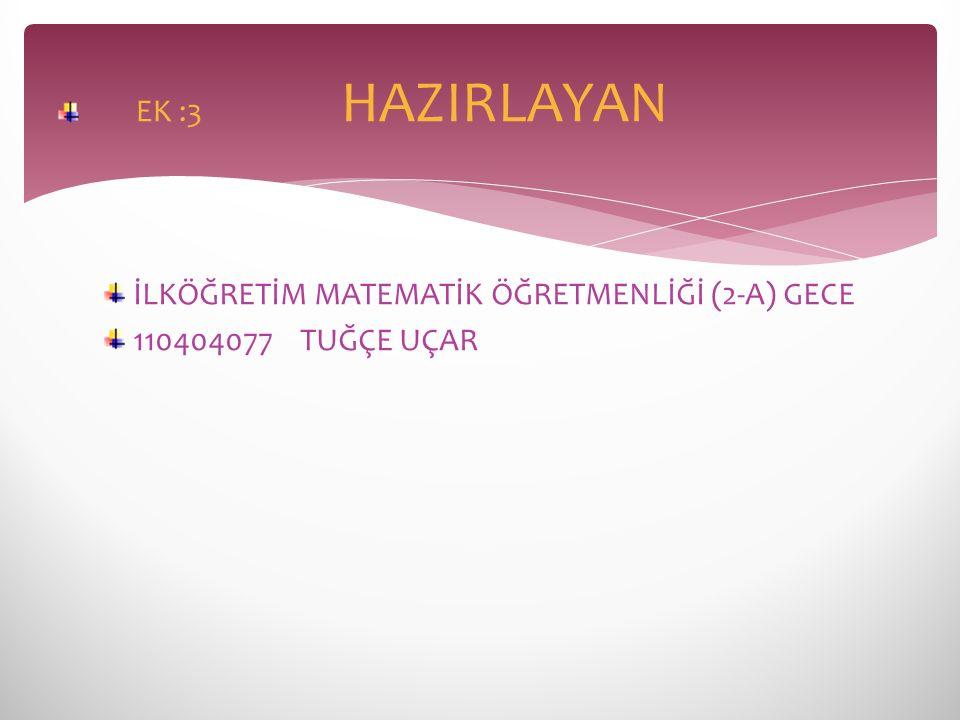 İLKÖĞRETİM MATEMATİK ÖĞRETMENLİĞİ (2-A) GECE 110404077 TUĞÇE UÇAR EK :3 HAZIRLAYAN