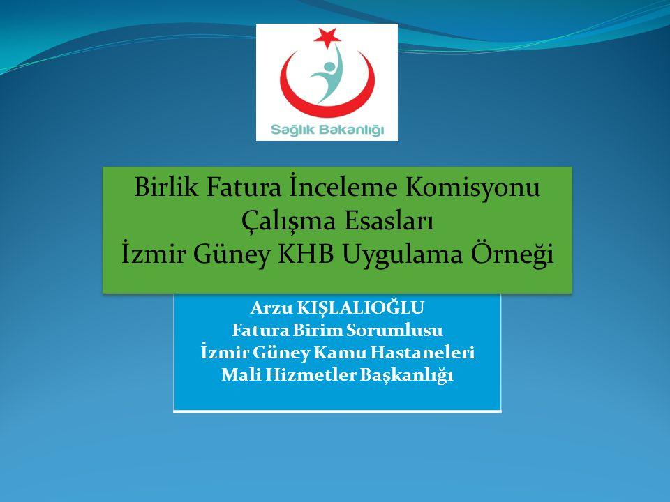 Arzu KIŞLALIOĞLU Fatura Birim Sorumlusu İzmir Güney Kamu Hastaneleri Mali Hizmetler Başkanlığı Birlik Fatura İnceleme Komisyonu Çalışma Esasları İzmir