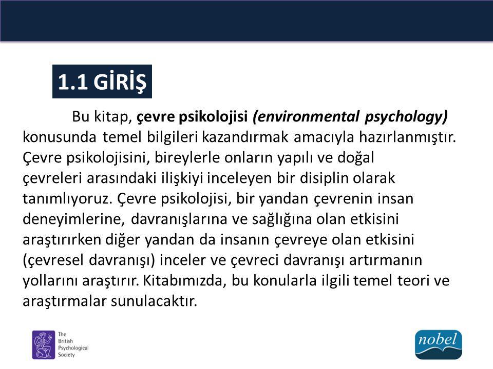 1.1 GİRİŞ Bu kitap, çevre psikolojisi (environmental psychology) konusunda temel bilgileri kazandırmak amacıyla hazırlanmıştır. Çevre psikolojisini, b