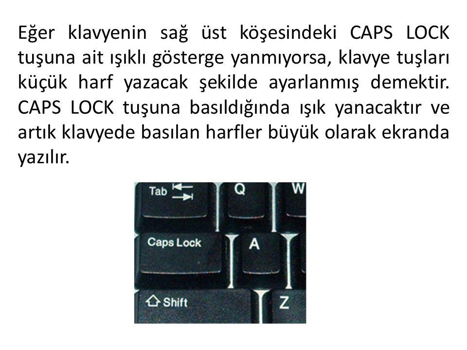 Eğer klavyenin sağ üst köşesindeki CAPS LOCK tuşuna ait ışıklı gösterge yanmıyorsa, klavye tuşları küçük harf yazacak şekilde ayarlanmış demektir. CAP
