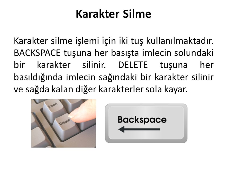 Karakter Silme Karakter silme işlemi için iki tuş kullanılmaktadır. BACKSPACE tuşuna her basışta imlecin solundaki bir karakter silinir. DELETE tuşuna