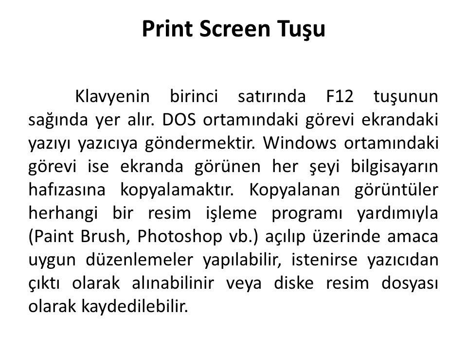 Print Screen Tuşu Klavyenin birinci satırında F12 tuşunun sağında yer alır. DOS ortamındaki görevi ekrandaki yazıyı yazıcıya göndermektir. Windows ort