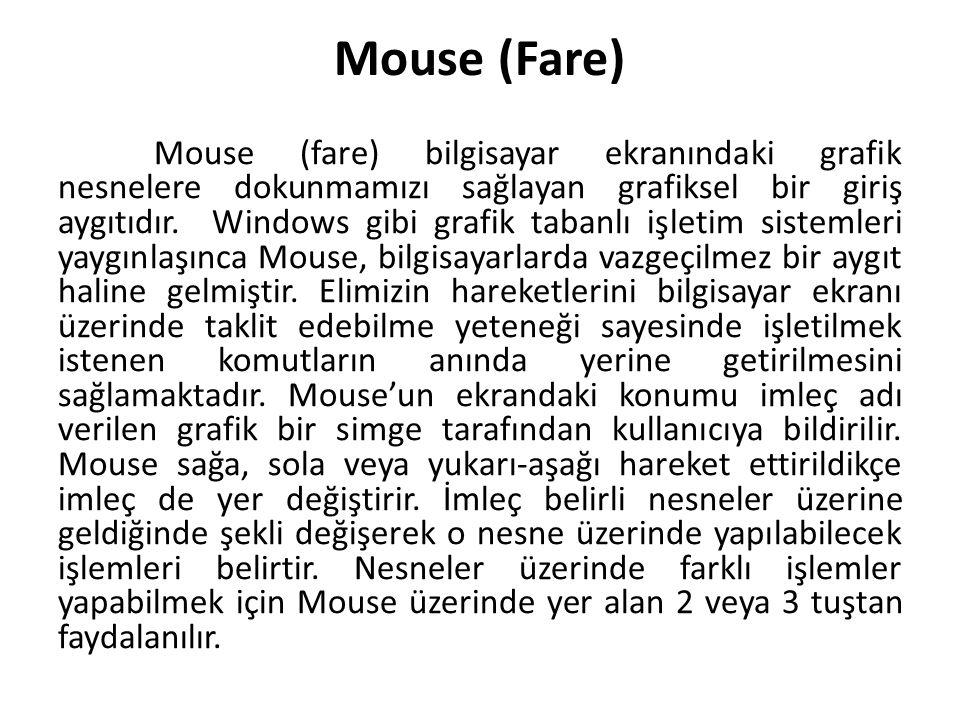 Mouse (Fare) Mouse (fare) bilgisayar ekranındaki grafik nesnelere dokunmamızı sağlayan grafiksel bir giriş aygıtıdır. Windows gibi grafik tabanlı işle
