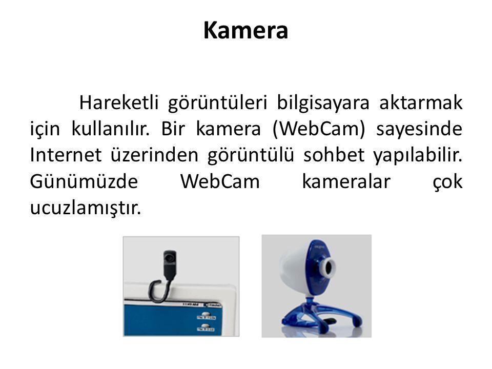Kamera Hareketli görüntüleri bilgisayara aktarmak için kullanılır. Bir kamera (WebCam) sayesinde Internet üzerinden görüntülü sohbet yapılabilir. Günü